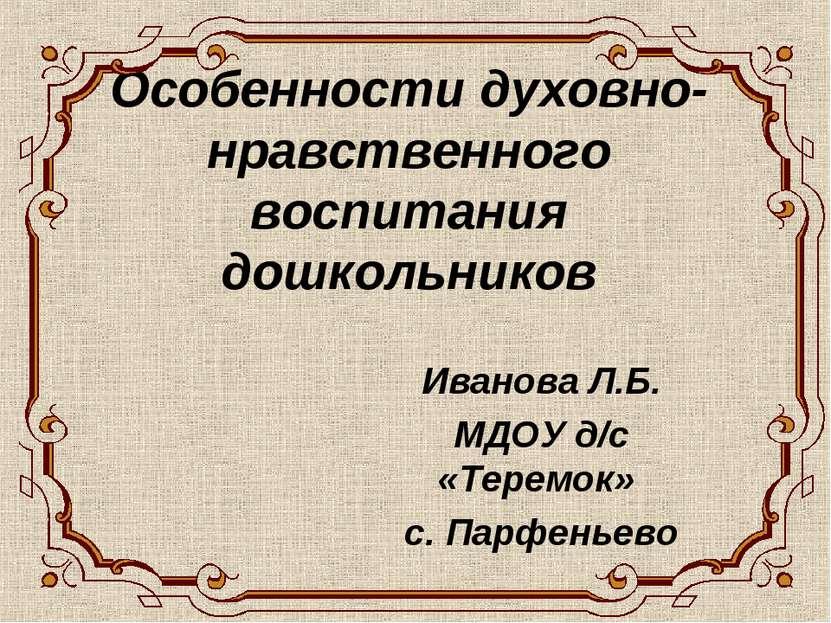 Особенности духовно- нравственного воспитания дошкольников Иванова Л.Б. МДОУ ...