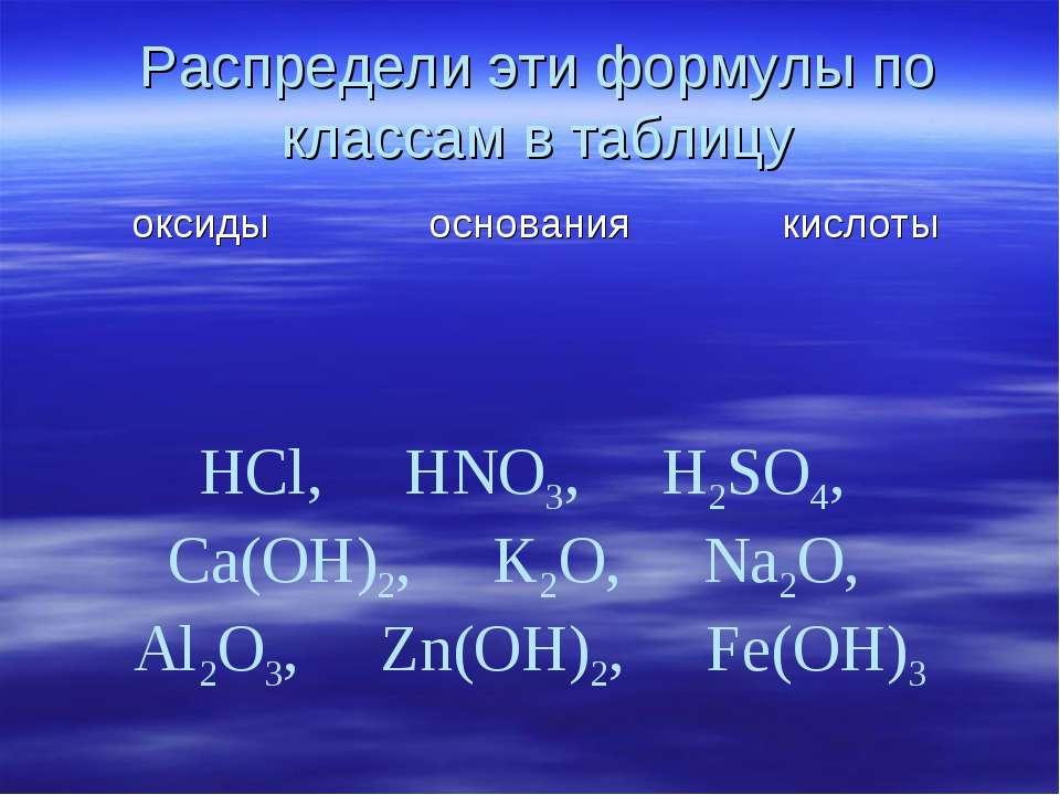 Распредели эти формулы по классам в таблицу HCl, HNO3, H2SO4, Ca(OH)2, K2O, N...