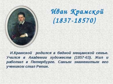 И.Крамской родился в бедной мещанской семье. Учился в Академии художеств (185...