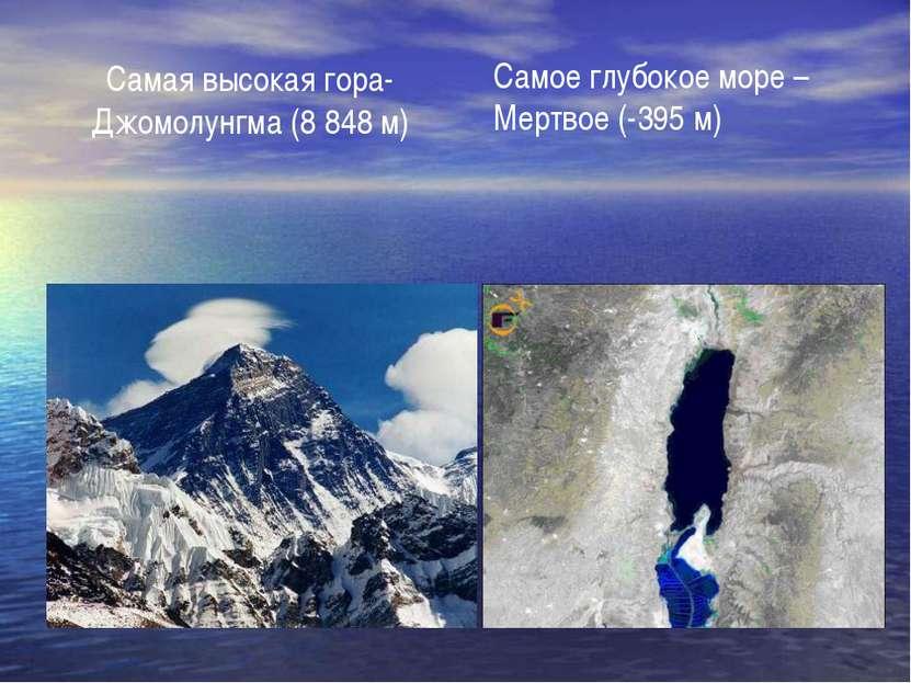 Самая высокая гора- Джомолунгма (8 848 м) Самое глубокое море – Мертвое (-395 м)