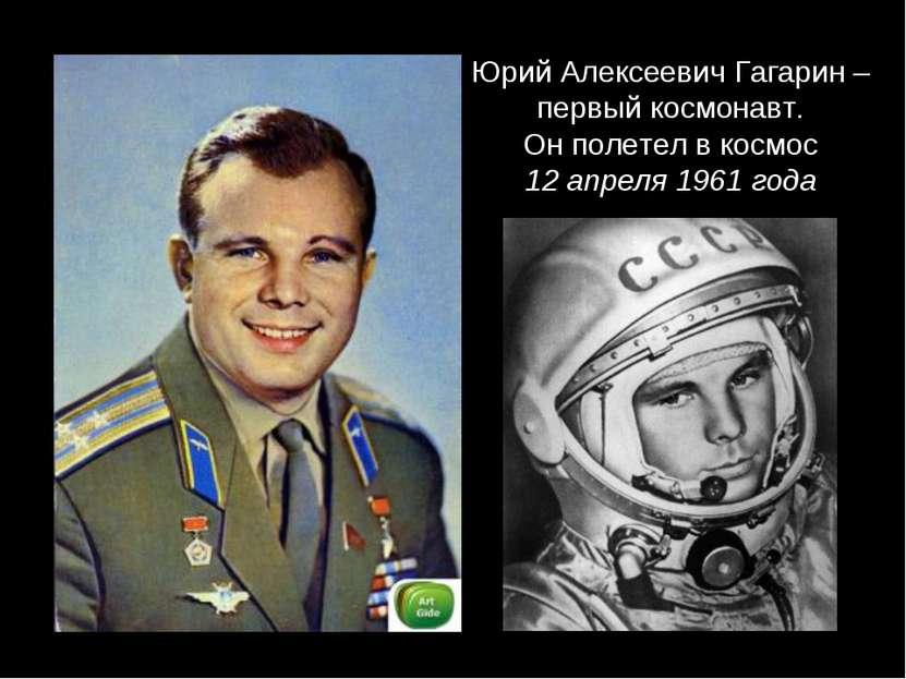 Юрий Алексеевич Гагарин – первый космонавт. Он полетел в космос 12 апреля 196...