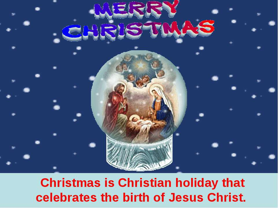 Christmas is Christian holiday that celebrates the birth of Jesus Christ.