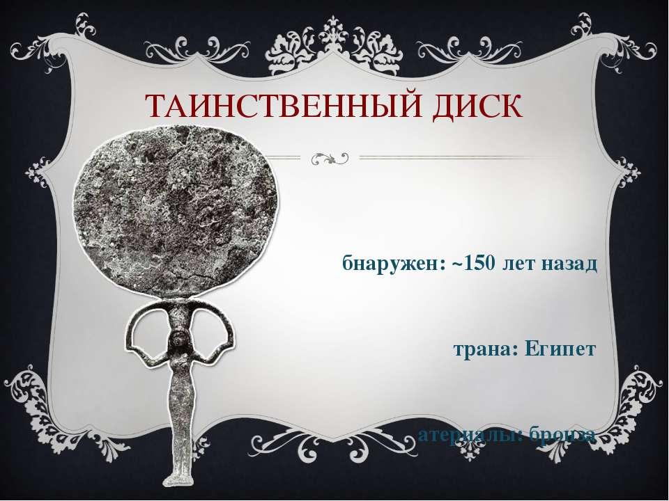 ТАИНСТВЕННЫЙ ДИСК Обнаружен: ~150 лет назад Страна: Египет Материалы: бронза