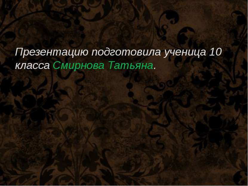 Презентацию подготовила ученица 10 класса Смирнова Татьяна.