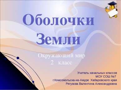 Оболочки Земли Окружающий мир 2 класс Учитель начальных классов МОУ СОШ №7 г....