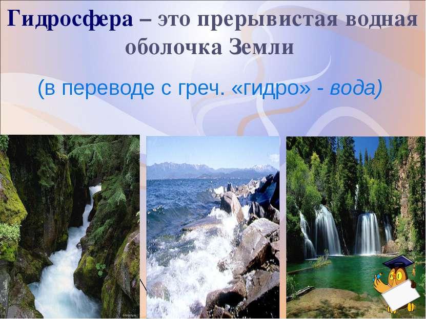 Гидросфера – это прерывистая водная оболочка Земли (в переводе с греч. «гидро...
