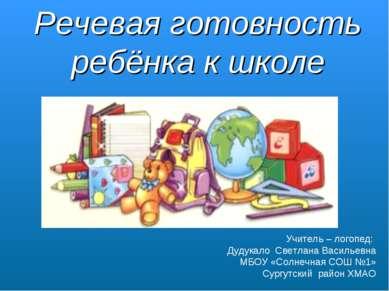 Речевая готовность ребёнка к школе Учитель – логопед: Дудукало Светлана Васил...