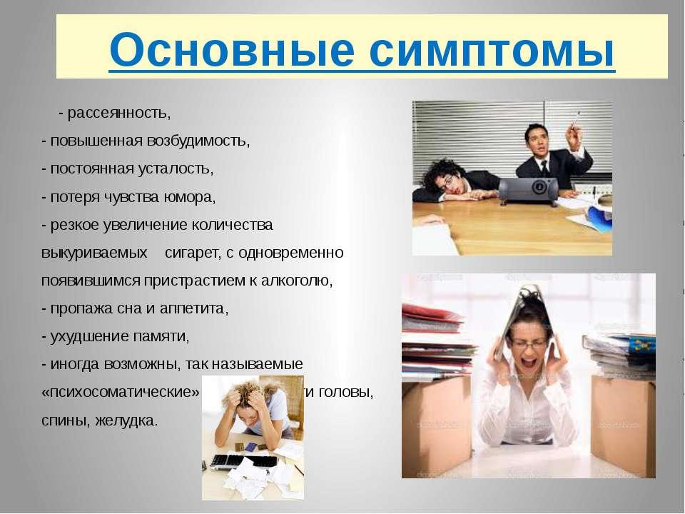 Основные симптомы - рассеянность, - повышенная возбудимость, - постоянная уст...