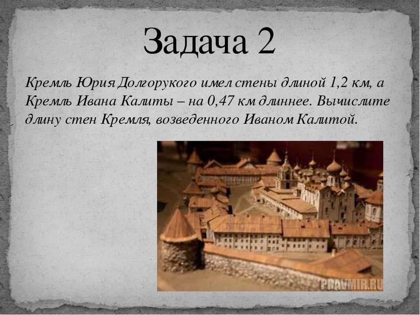 Кремль Юрия Долгорукого имел стены длиной 1,2 км, а Кремль Ивана Калиты – на ...