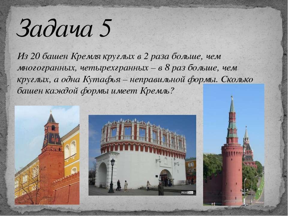 Из 20 башен Кремля круглых в 2 раза больше, чем многогранных, четырехгранных ...