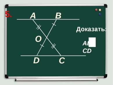 5. A B C Доказать: D O AB CD