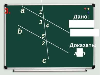 3. а b c 1 2 5 4 3 Дано: Доказать: a b