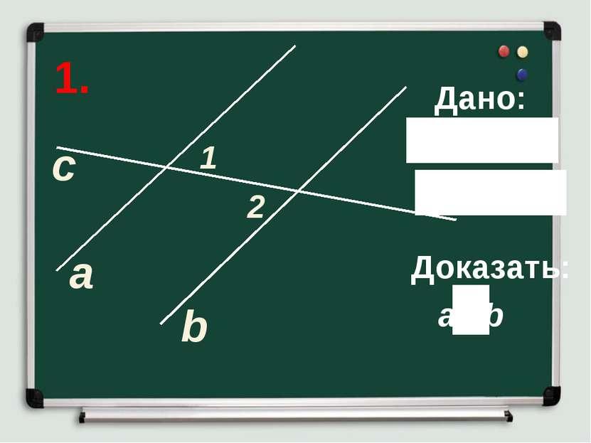 1. а b c 1 2 Дано: Доказать: a b