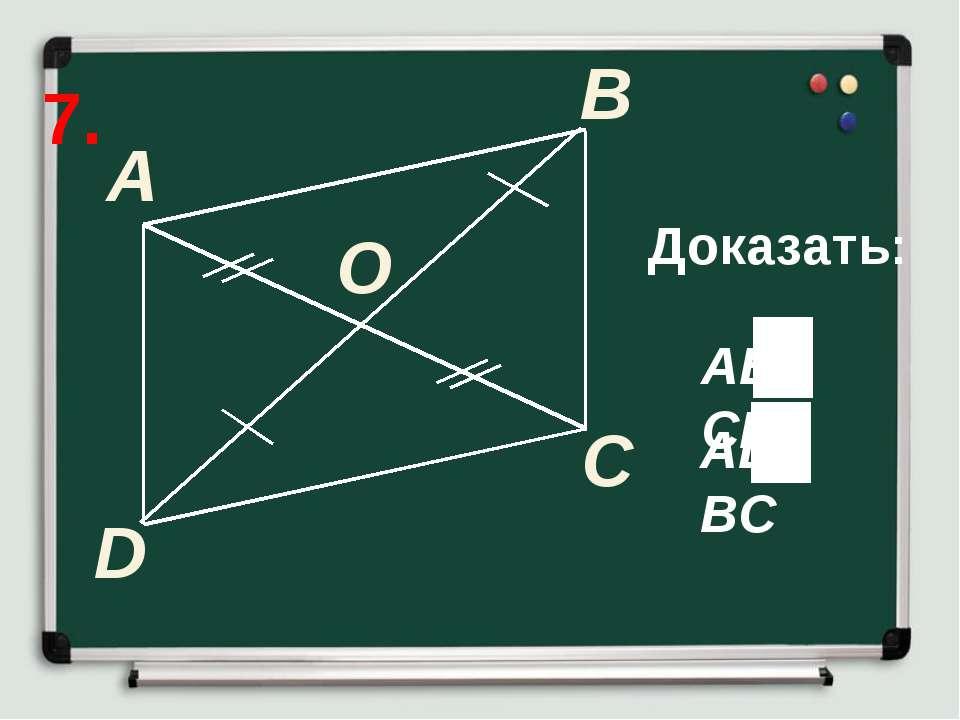 7. A B C Доказать: D O AD BC AB CD