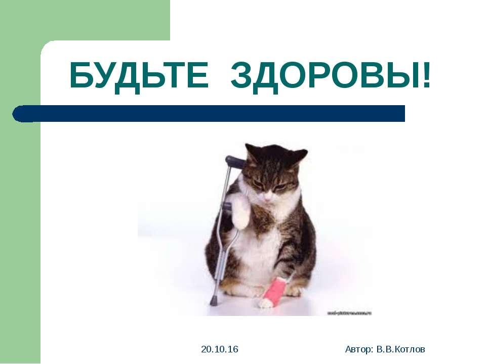 БУДЬТЕ ЗДОРОВЫ! * Автор: В.В.Котлов Автор: В.В.Котлов