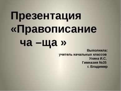 Презентация «Правописание ча –ща » Выполнила: учитель начальных классов Ухина...