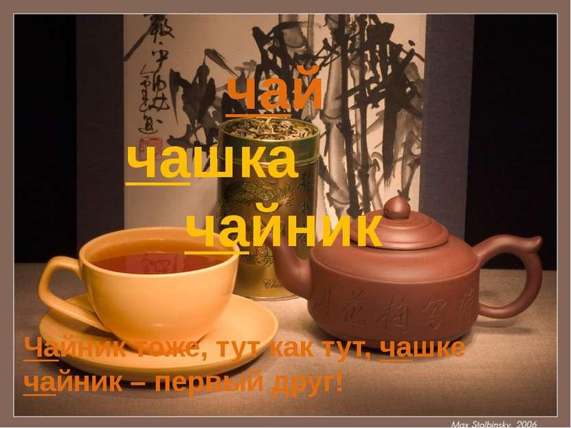 Чайник тоже, тут как тут, чашке чайник – первый друг!