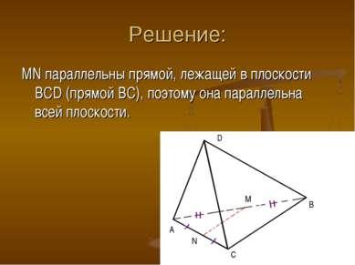 Решение: MN параллельны прямой, лежащей в плоскости BCD (прямой BC), поэтому ...