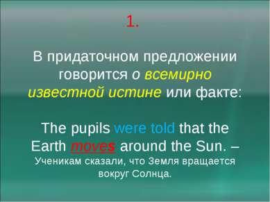 1. В придаточном предложении говорится о всемирно известной истине или факте:...