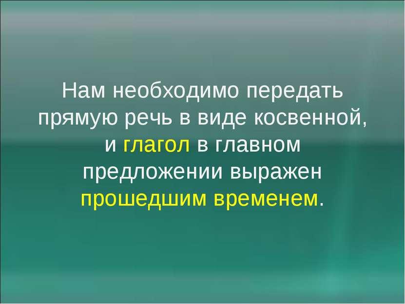 Нам необходимо передать прямую речь в виде косвенной, и глагол в главном пред...