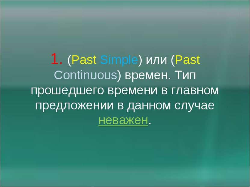 1. (Past Simple) или (Past Continuous) времен. Тип прошедшего времени в главн...