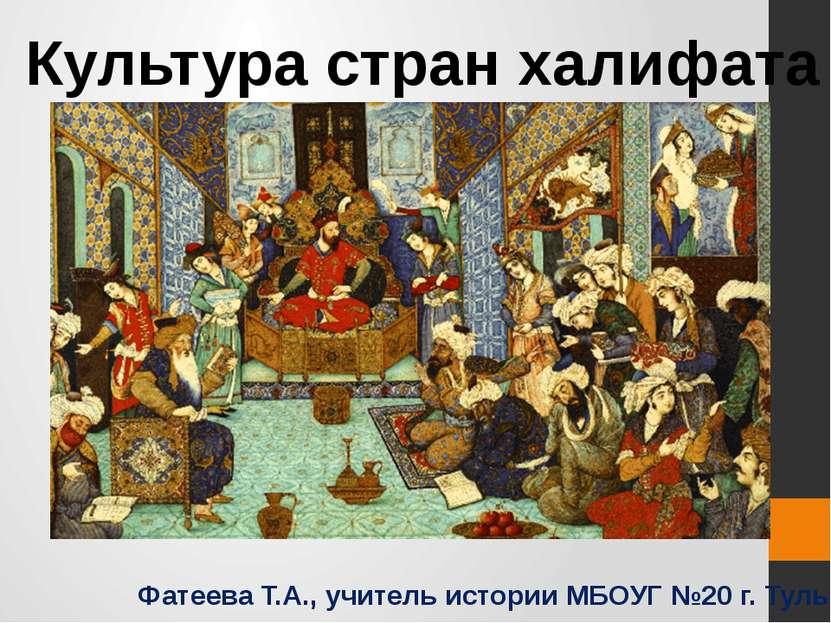 Культура стран халифата Фатеева Т.А., учитель истории МБОУГ №20 г. Тулы