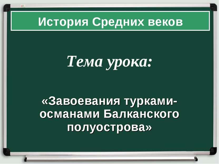 Тема урока: «Завоевания турками-османами Балканского полуострова» История Сре...