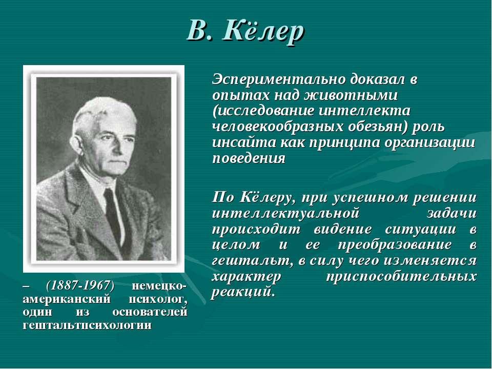 В. Кёлер – (1887-1967) немецко- американский психолог, один из основателей ге...
