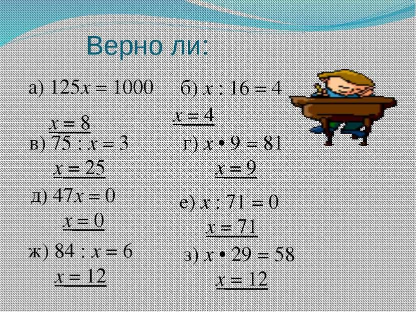 Верно ли: а) 125х = 1000 х = 8 б) х : 16 = 4 х = 4 в) 75 : х = 3 х = 25 г) х ...