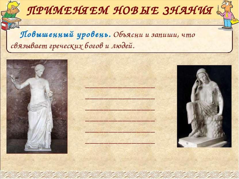 Повышенный уровень. Объясни и запиши, что связывает греческих богов и людей. ...