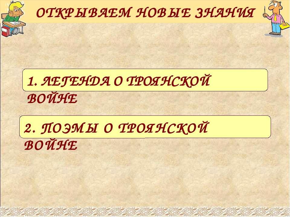 ОТКРЫВАЕМ НОВЫЕ ЗНАНИЯ 1. ЛЕГЕНДА О ТРОЯНСКОЙ ВОЙНЕ 2. ПОЭМЫ О ТРОЯНСКОЙ ВОЙНЕ
