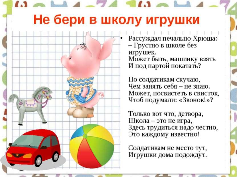 Не бери в школу игрушки Рассуждал печально Хрюша: – Грустно в школе без игруш...