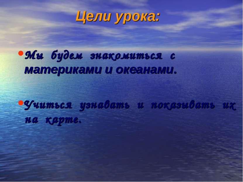 Цели урока: Мы будем знакомиться с материками и океанами. Учиться узнавать и ...