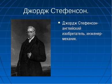 Джордж Стефенсон. Джордж Стефенсон-английский изобретатель, инженер-механик.