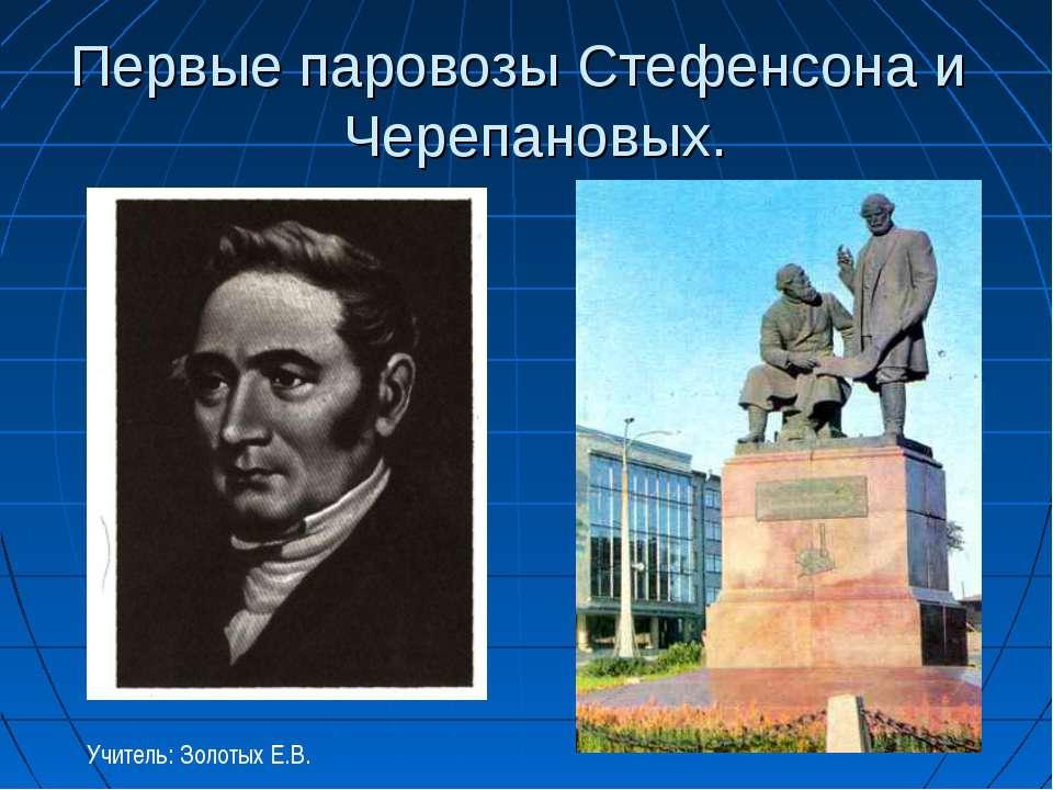 Первые паровозы Стефенсона и Черепановых. Учитель: Золотых Е.В.