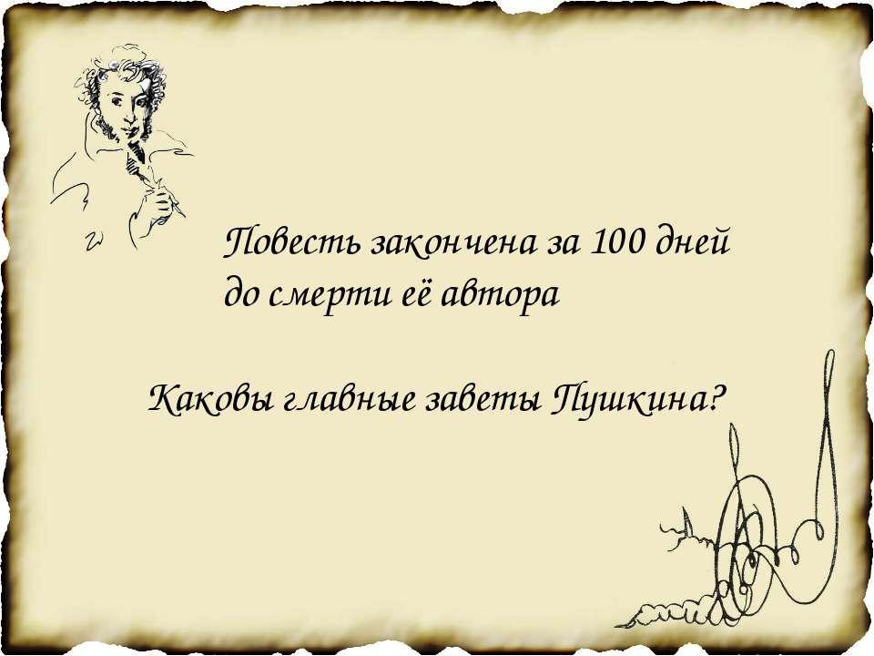Повесть закончена за 100 дней до смерти её автора Каковы главные заветы Пушкина?