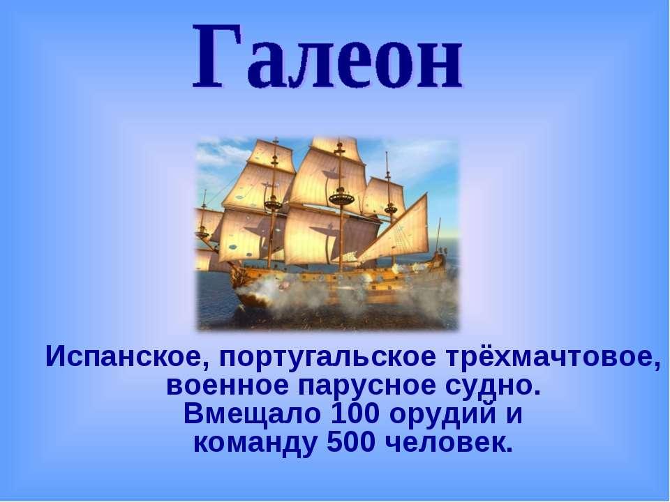 Испанское, португальское трёхмачтовое, военное парусное судно. Вмещало 100 ор...