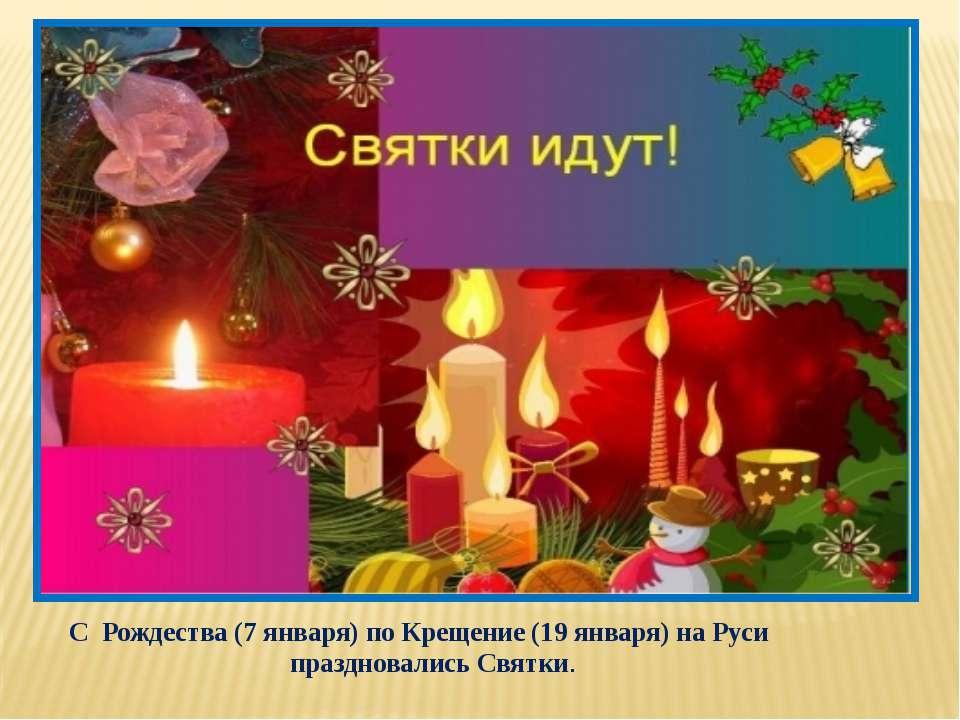 С Рождества (7 января) по Крещение (19 января) на Руси праздновались Святки.