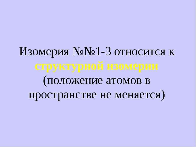 Изомерия №№1-3 относится к структурной изомерии (положение атомов в пространс...