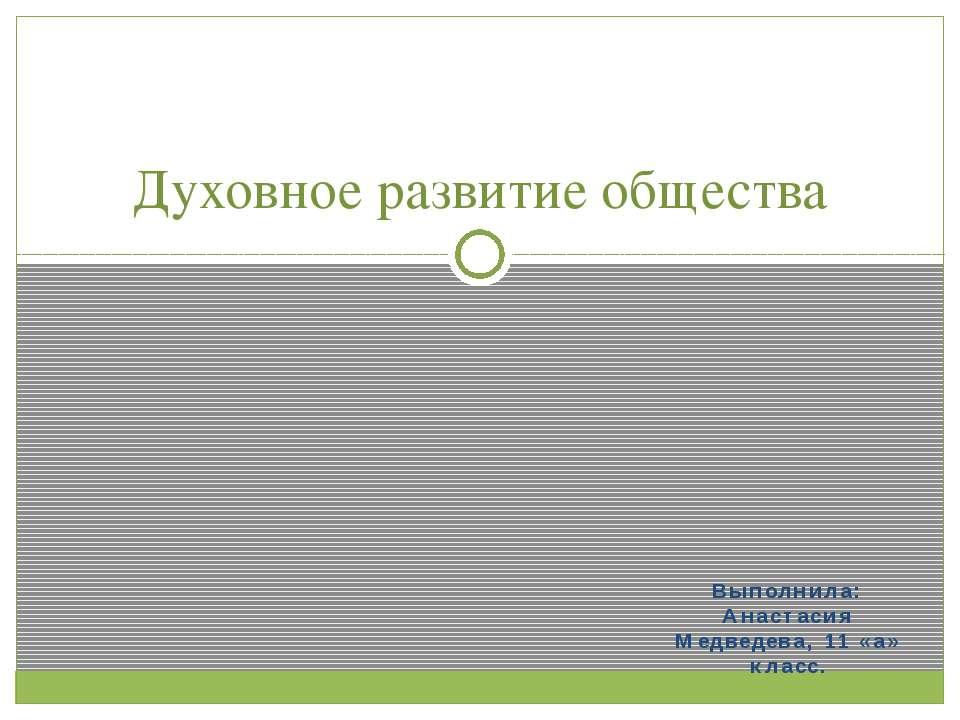 Выполнила: Анастасия Медведева, 11 «а» класс. Духовное развитие общества