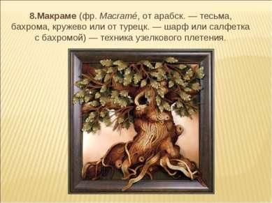 8.Макраме (фр.Macramé, от арабск. — тесьма, бахрома, кружево или от турецк. ...