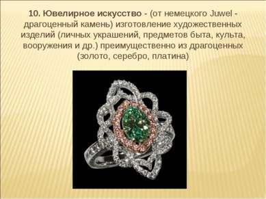 10. Ювелирное искусство - (от немецкого Juwel - драгоценный камень) изготовле...