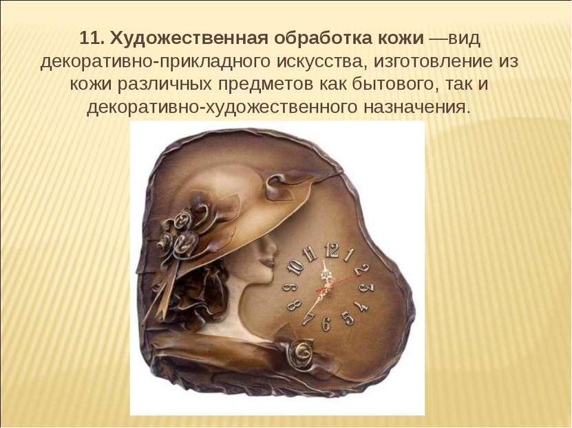 11. Художественная обработка кожи —вид декоративно-прикладного искусства, изг...
