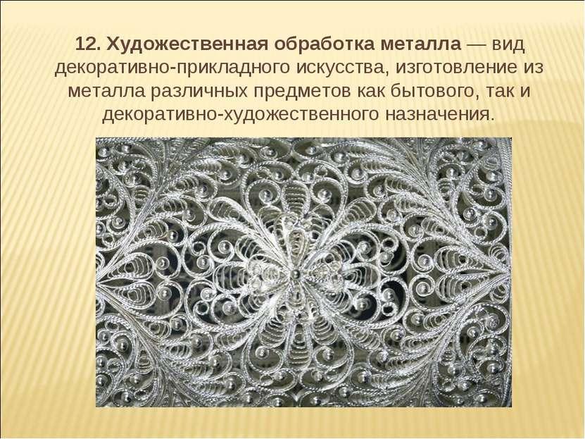 12. Художественная обработка металла — вид декоративно-прикладного искусств...