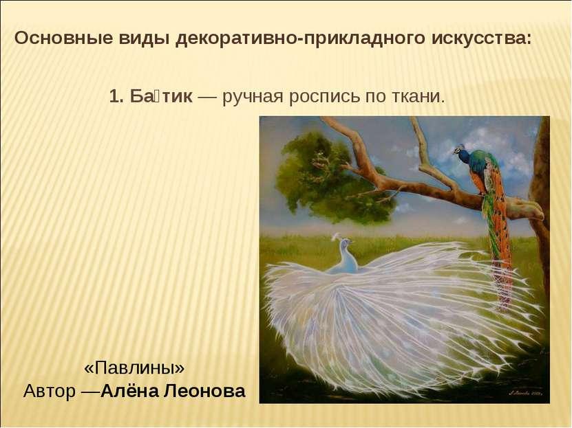 Основные виды декоративно-прикладного искусства: 1. Ба тик— ручная роспись п...