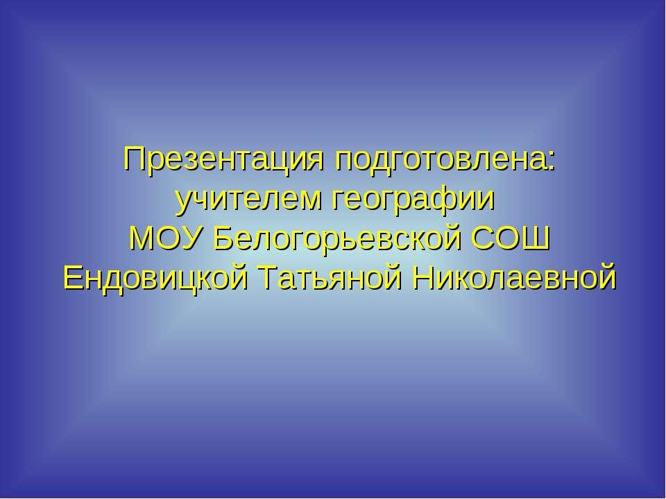 Презентация подготовлена: учителем географии МОУ Белогорьевской СОШ Ендовицко...