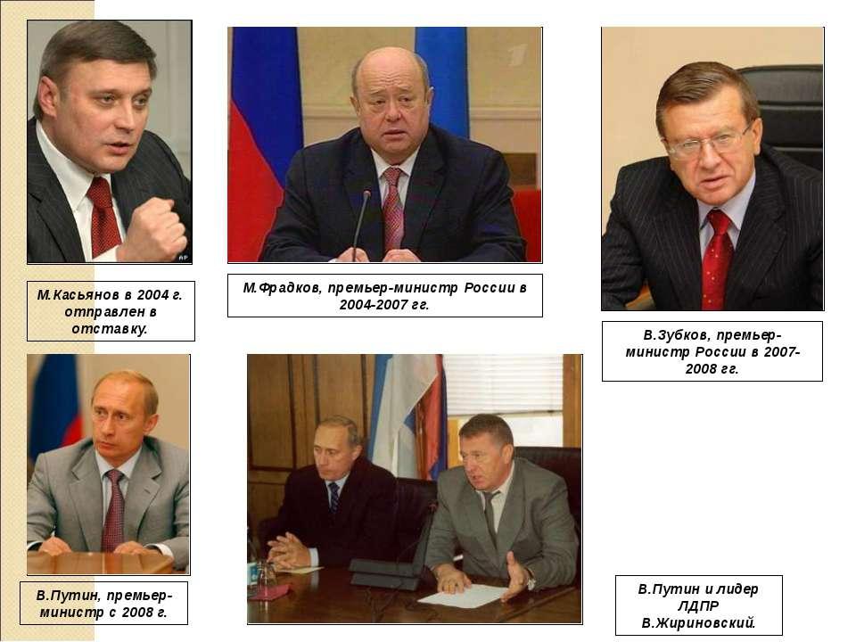 М.Касьянов в 2004 г. отправлен в отставку. М.Фрадков, премьер-министр России ...