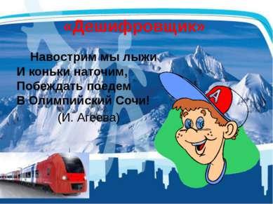 «Дешифровщик» Навострим мы лыжи И коньки наточим, Побеждать поедем В Олимпийс...