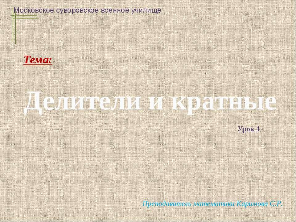 Делители и кратные Московское суворовское военное училище Преподаватель матем...
