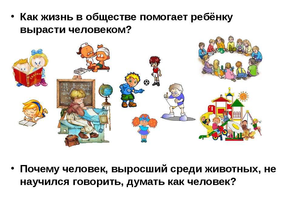 Как жизнь в обществе помогает ребёнку вырасти человеком? Почему человек, выро...
